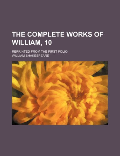 The complete works of William, 10; reprinted from the first folio