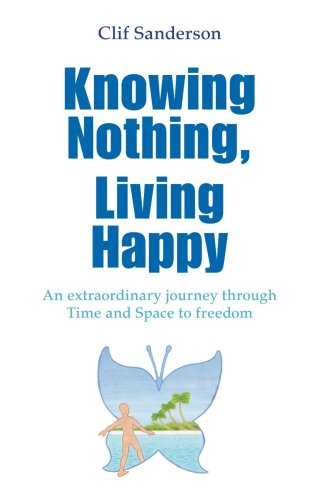 Knowing Nothing, Living Happy: An Extraordinary Journey Through Time And Space To Freedom