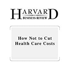 How Not to Cut Health Care Costs (Harvard Business Review) (       UNABRIDGED) by Robert S. Kaplan, Derek A. Haas Narrated by Todd Mundt