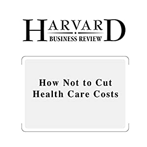 How Not to Cut Health Care Costs (Harvard Business Review) Periodical