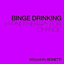Stop Binge Drinking - Hypnotherapy For Change  by Benjamin P Bonetti Narrated by Benjamin P Bonetti
