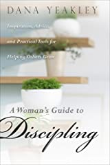 A Woman's Guide to Discipling, Inspiration, Advice, and Practical Tools for Helping Others Grow