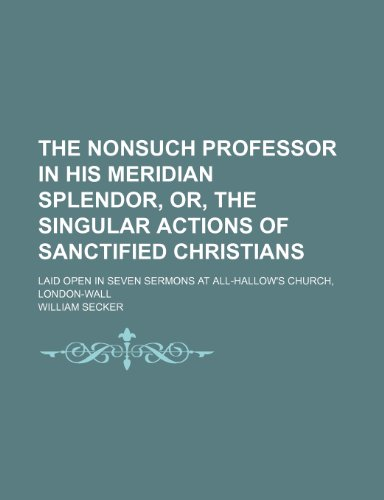 The Nonsuch Professor in His Meridian Splendor, Or, the Singular Actions of Sanctified Christians; Laid Open in Seven Sermons at All-Hallow's Church,