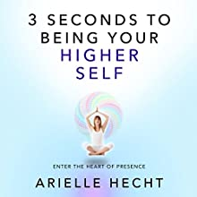 3 Seconds to Being Your Higher Self: The Heart of Presence (       UNABRIDGED) by Arielle Hecht Narrated by Maren McGuire