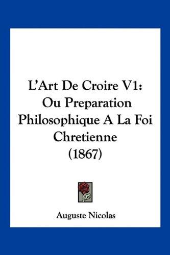 L'Art de Croire V1: Ou Preparation Philosophique a la Foi Chretienne (1867)
