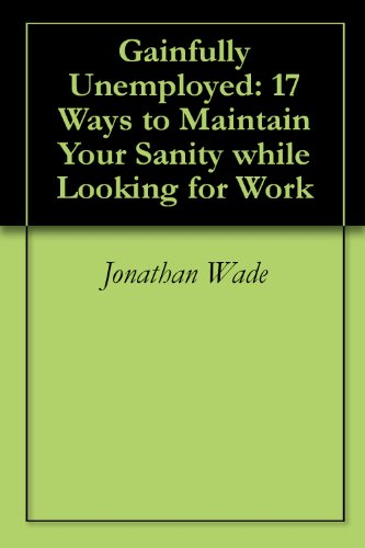 Gainfully Unemployed: 17 Ways to Maintain Your Sanity while Looking for Work