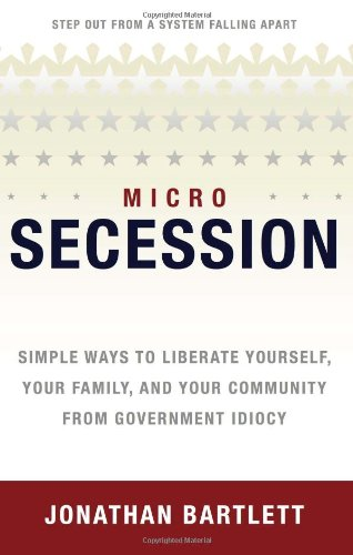 Microsecession: Simple Ways to Liberate Yourself, Your Family and Your Community from Government Idiocy