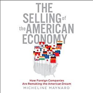 The Selling of the American Economy: How Foreign Companies Are Remaking the American Dream | [Micheline Maynard]