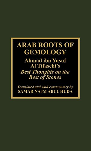 Arab Roots of Gemology: Ahmad Ibn Yusuf Al Tifaschi's Best Thoughts on the Best of Stones