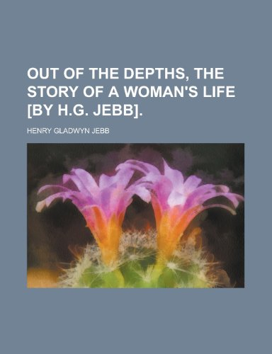 Out of the Depths, the Story of a Woman's Life [By H.G. Jebb]