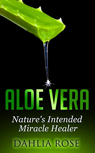 Aloe   Vera: Nature's Intended Miracle Healer (Uses of Aloe Vera,Aloe Gel,Aloe Vera Water,Aloe Vera For Face), by Dahlia Rose