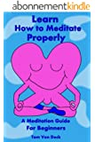 Learn How to Meditate Properly: A Meditation Guide for Beginners (English Edition)