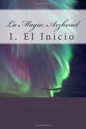 La magia Arzhvael: I. El Inicio: Volume 1