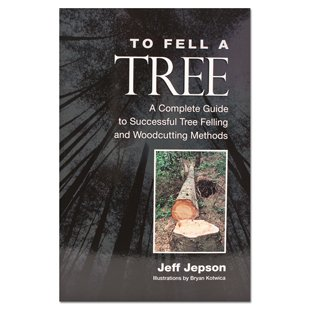 To Fell a Tree A Complete Guide to Tree Felling and Woodcutting Methods, by Jeff Jepson