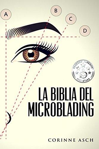 La Biblia Del Microblading: Profundiza en tu conocimiento del tatuaje de cejas llamado microblading  [Asch, Corinne] (Tapa Blanda)