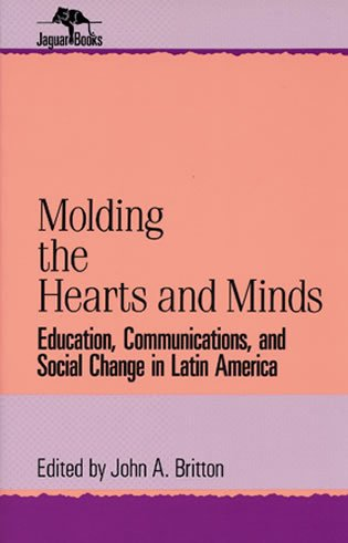 Molding the Hearts and Minds: Education, Communications, and Social Change in Latin America: Education, Communications, and Social Change in Latin Ame (Jaguar Books on Latin America)