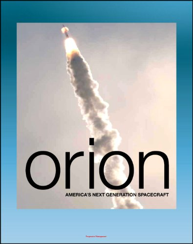 Orion: America's Next Generation Spacecraft - A Look at the Design, Development, and Testing of NASA's Multi-Purpose Crew Vehicle (MPCV) for Deep-Space Manned Exploration Flights PDF