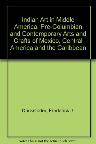 indian-art-in-middle-america-pre-columbian-and-contemporary-arts-and-crafts-of-mexico-central-americ