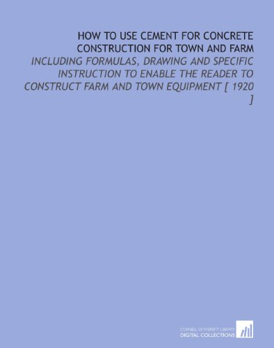 How to Use Cement for Concrete Construction for Town and Farm: Including Formulas, Drawing and Specific Instruction to Enable the Reader to Construct Farm and Town Equipment [ 1920 ]