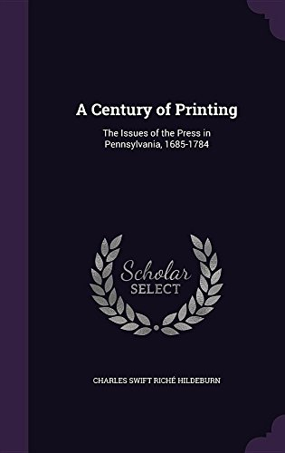 A Century of Printing: The Issues of the Press in Pennsylvania, 1685-1784