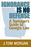 By J.Tom Morgan Ignorance is No Defense: A Teenagers Guide to Georgia Law (Third) [Paperback]