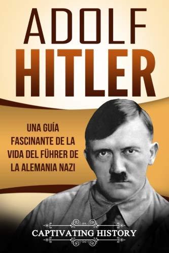 Adolf Hitler Una guía fascinante de la vida del Führer de la Alemania nazi (Libro en Español/Adolf Hitler Spanish Book Version)  [History, Captivating] (Tapa Blanda)