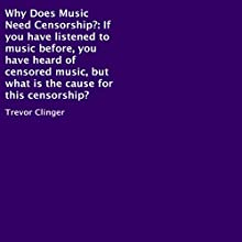 Why Does Music Need Censorship? (       UNABRIDGED) by Trevor Clinger Narrated by Trevor Clinger