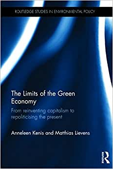 The Limits Of The Green Economy: From Re-inventing Capitalism To Re-politicising The Present (Routledge Studies In Environmental Policy)