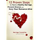 12 Proven Steps to Have a Healthy Marriage, Prevent Divorce and Keep Your Romance Alive (Marriage Counseling) ~ Richard Chesser