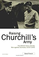 Raising Churchill&#39;s Army: The British Army and the War against Germany 1919-1945