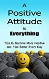 Positive Attitude: A Positive Attitude is Everything: Tips to Becoming More Positive and Feeling Better Every Day (Changing Your Attitude, Find Your Purpose, Life-Changing Attitudes)