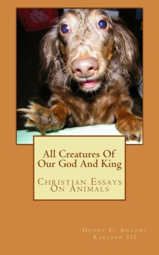 All Creatures Of Our God And King: Christian Essays On Animals