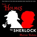 From Holmes to Sherlock: The Story of the Men and Women Who Created an Icon | Mattias Boström,Michael Gallagher