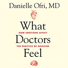 What Doctors Feel: How Emotions Affect the Practice of Medicine (       UNABRIDGED) by Danielle Ofri Narrated by Andi Arndt