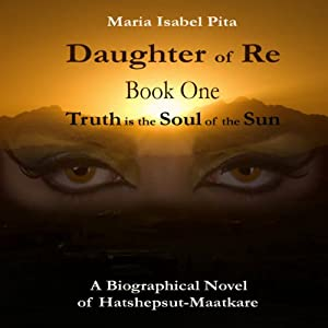 Daughter of Re: Truth is the Soul of the Sun, Book 1 | [Maria Isabel Pita]