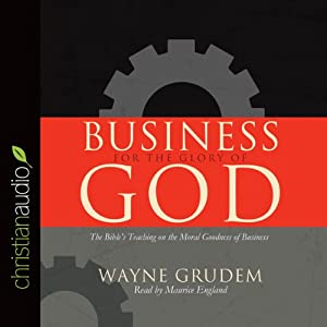 Business for the Glory of God: The Bible's Teaching on the Moral Goodness of Business | [Wayne Grudem]