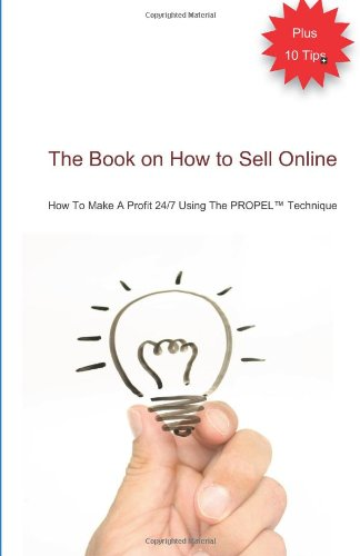 The Book On How To Sell Online: How To Make A Profit 24/7 Using The Propel(Tm) Technique
