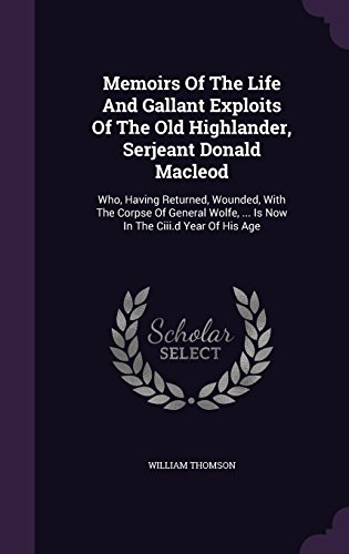 Memoirs Of The Life And Gallant Exploits Of The Old Highlander, Serjeant Donald Macleod: Who, Having Returned, Wounded, With The Corpse Of General Wolfe, ... Is Now In The Ciii.d Year Of His Age