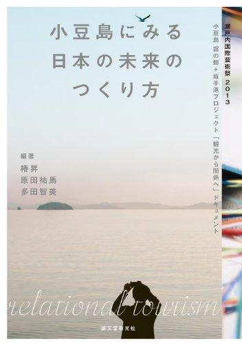 小豆島にみる日本の未来のつくり方: 瀬戸内国際芸術祭2013 小豆島 醤の郷+坂手港プロジェクト「観光から関係へ」ドキュメント