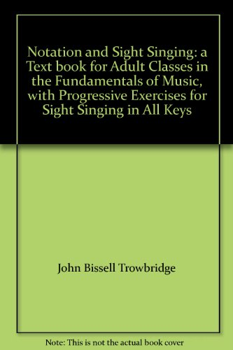 Notation and Sight Singing: a Text book for Adult Classes in the Fundamentals of Music, with Progressive Exercises for Sight Singing in All Keys (Bissell Head compare prices)