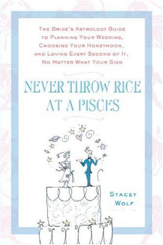 Never Throw Rice at a Pisces: The Bride's Astrology Guide to Planning Your Wedding, Choosing Your Honeymoon, and Loving Every Second of It, No Matter What Your Sign, Stacey Wolf
