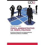 PERFIL ADMINISTRATIVO VS. PERFIL POLÍTICO: El arte de sobrevivir en organizaciones altamente políticas e inestables...