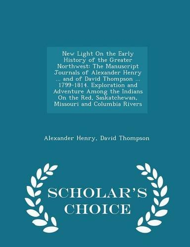 New Light On the Early History of the Greater Northwest: The Manuscript Journals of Alexander Henry ... and of David Thompson ... 1799-1814. ... Missouri and Columbia Rivers - Scholar's Cho