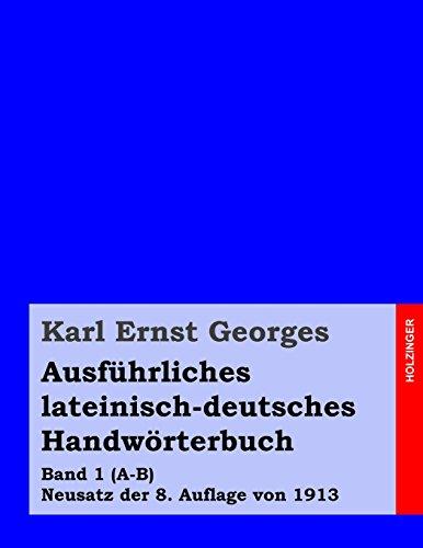 Ausführliches lateinisch-deutsches Handwörterbuch: Band 1 (A-B) Neusatz der 8. Auflage von 1913: Volume 1 (Georges Lateinisch-Deutsch)
