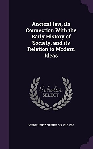 Ancient Law, Its Connection with the Early History of Society, and Its Relation to Modern Ideas