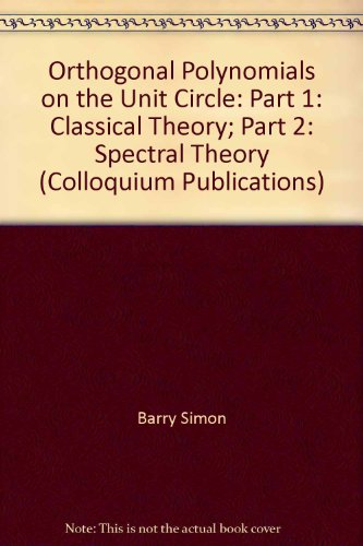 Orthogonal Polynomials on the Unit Circle: Part 1: Classical Theory; Part 2: Spectral Theory (Colloquium Publications)