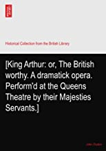 [King Arthur: or, The British worthy. A dramatick opera. Perform'd at the Queens Theatre by their Majesties Servants.]