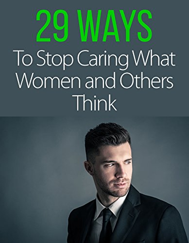 29 Ways to Stop Caring What Women and Others Think About You