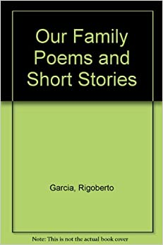 Our Family Poems and Short Stories: Rigoberto Garcia ...