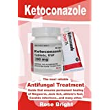 Ketoconazole: The Most Reliable Antifungal treatment Guide that Ensures Permanent Healing of Ringworm, Jock Itch, Athlete's Foot, Candida Infections…and many other